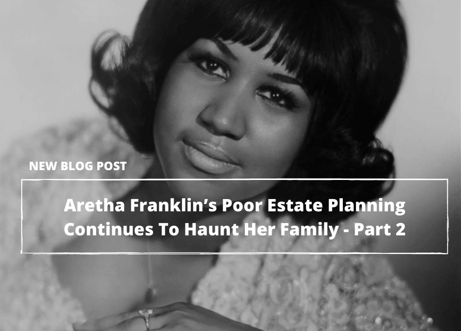 Almost Three Years After Her Death, Aretha Franklin's Poor Estate Planning Continues To Haunt Her Family—Part 2